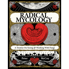 RADICAL MYCOLOGY: A TREATISE ON SEEING & WORKING WITH FUNGI
